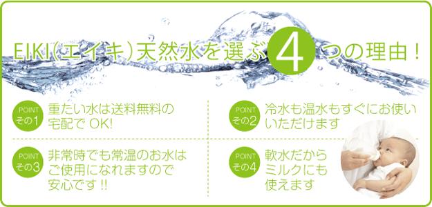 EIKI(エイキ)天然水を選ぶ4つの理由! POINTその1,重たい水は送料無料の宅配でOK! POINTその2,冷水も温水もすぐにお使いいただけます POINTその3,非常時でも常温のお水はご使用になれますので安心です!! POINTその4,軟水だからミルクにも使えます