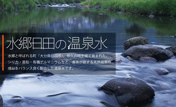水郷日田の温泉水/水郷と呼ばれる町「大分県日田市」。悠久の時を経て育まれた、シリカ・亜鉛・有機ゲルマニウムなど、身体が欲する天然由来の成分をバランス良く配合した温泉水です。